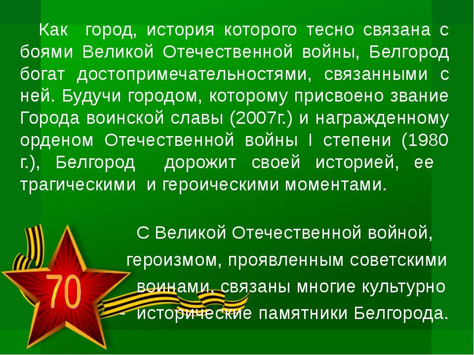 Как город, история которого тесно связана с боями Великой Отечественной войны...