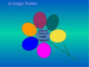 A magic flower When my friend is ill I will (I won't)