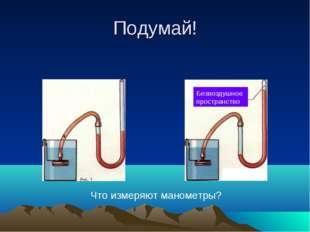Подумай! Безвоздушное пространство Что измеряют манометры?