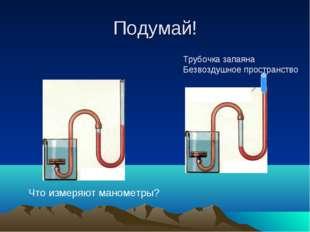 Подумай! Что измеряют манометры? Трубочка запаяна Безвоздушное пространство