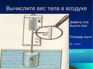 Вычислите вес тела в воздухе Диаметр 2см Высота 4см Площадь круга S = π r² π