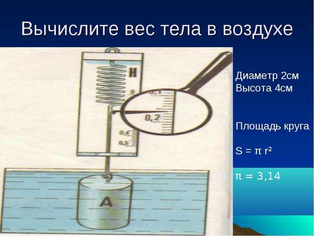 Вычислите вес тела в воздухе Диаметр 2см Высота 4см Площадь круга S = π r² π...