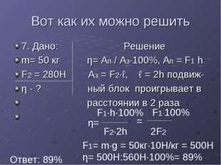Вот как их можно решить 7. Дано: Решение m= 50 кг η= Ап / Аз·100%, Ап = F1 h
