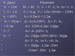 8. Дано: Решение m = 12кг М1 = М2, F1 ·ℓ1 = F2 ·ℓ2, h1 :h2= ℓ1 :ℓ2 ℓ1 :ℓ2= 1: