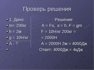 Проверь решения 1. Дано: Решение m= 200кг А = Fs, s = h, F = gm h = 2м F = 10
