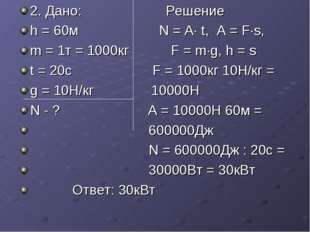 2. Дано: Решение h = 60м N = A· t, А = F·s, m = 1т = 1000кг F = m·g, h = s t
