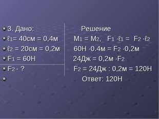 3. Дано: Решение ℓ1= 40см = 0,4м М1 = М2, F1 ·ℓ1 = F2 ·ℓ2 ℓ2 = 20см = 0,2м 60