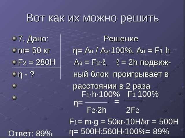 Вот как их можно решить 7. Дано: Решение m= 50 кг η= Ап / Аз·100%, Ап = F1 h...