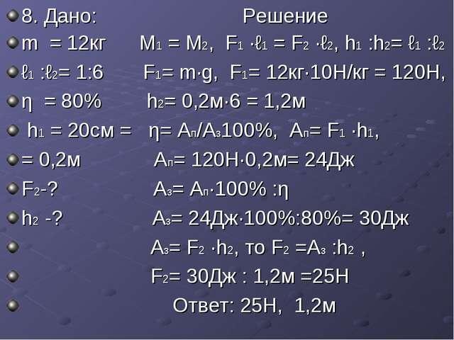 8. Дано: Решение m = 12кг М1 = М2, F1 ·ℓ1 = F2 ·ℓ2, h1 :h2= ℓ1 :ℓ2 ℓ1 :ℓ2= 1:...