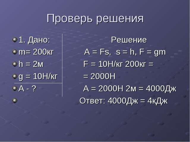 Проверь решения 1. Дано: Решение m= 200кг А = Fs, s = h, F = gm h = 2м F = 10...
