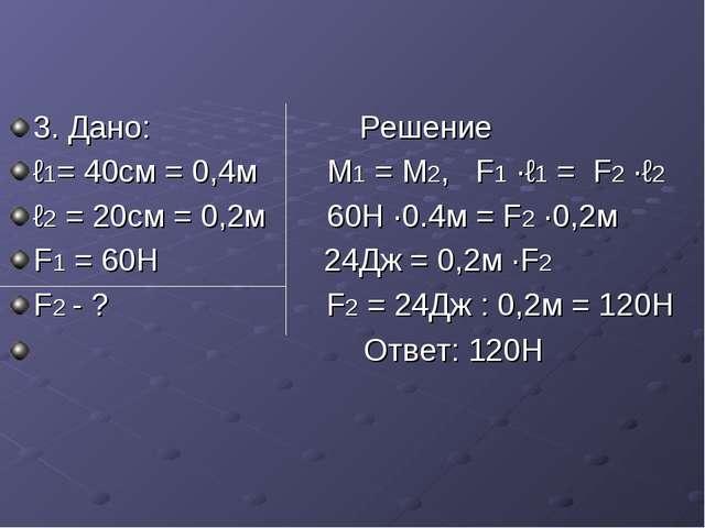 3. Дано: Решение ℓ1= 40см = 0,4м М1 = М2, F1 ·ℓ1 = F2 ·ℓ2 ℓ2 = 20см = 0,2м 60...