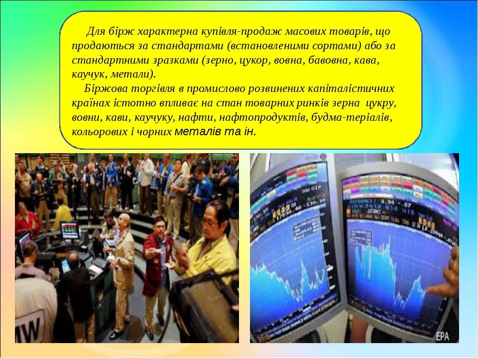 Для бірж характерна купівля-продаж масових товарів, що продаються за станда...