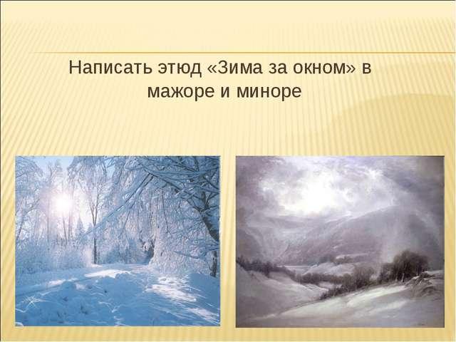 Написать этюд «Зима за окном» в мажоре и миноре