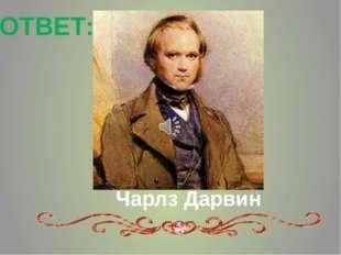 ОТВЕТ: Чарлз Дарвин