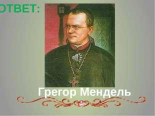 Грегор Мендель ОТВЕТ: