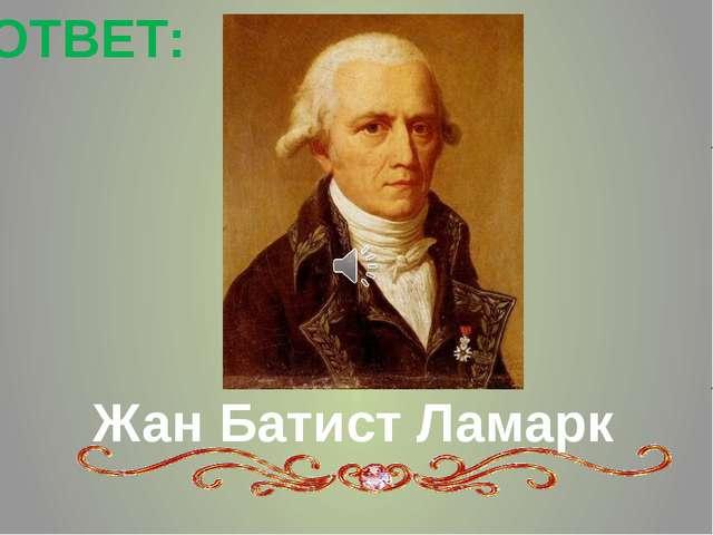 Жан Батист Ламарк ОТВЕТ: