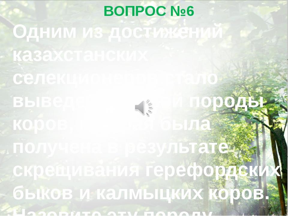ВОПРОС №6 Одним из достижений казахстанских селекционеров стало выведение нов...