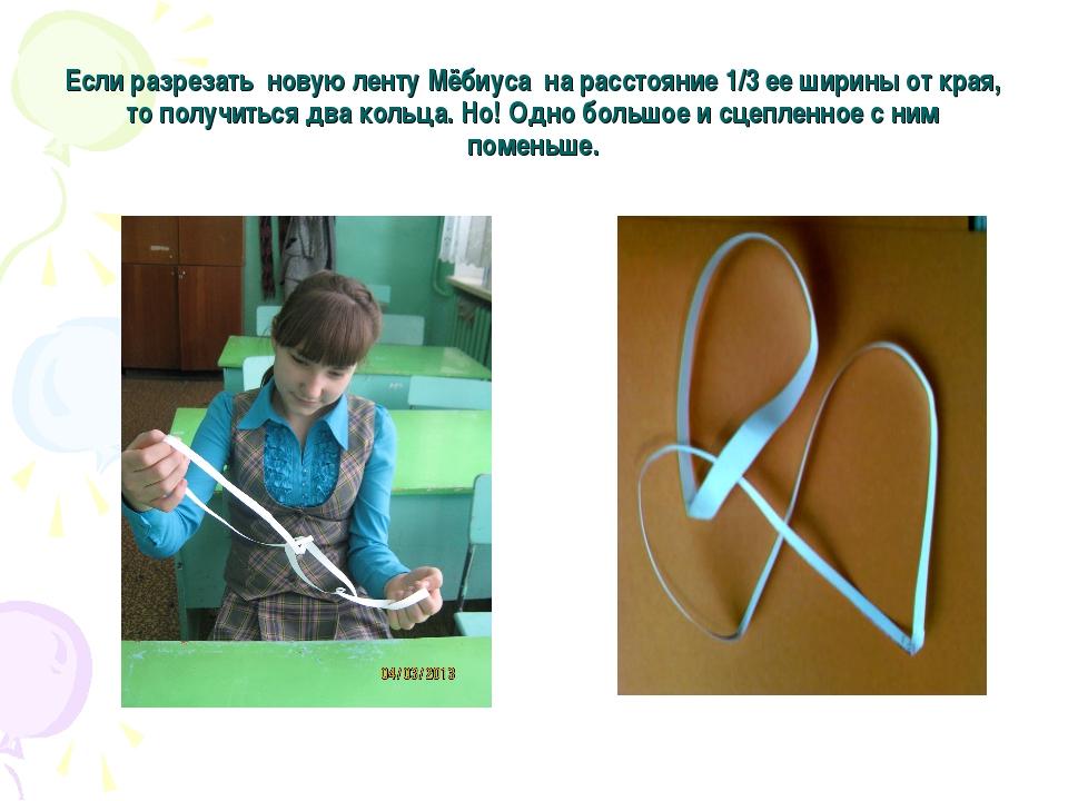 Если разрезать новую ленту Мёбиуса на расстояние 1/3 ее ширины от края, то по...