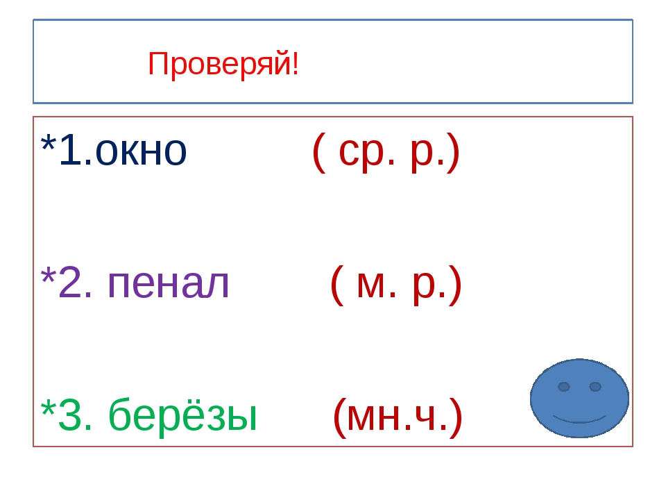 Проверяй! *1.окно ( ср. р.) *2. пенал ( м. р.) *3. берёзы (мн.ч.)