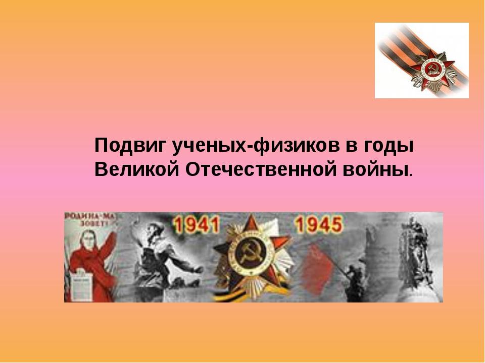 Подвиг ученых-физиков в годы Великой Отечественной войны.