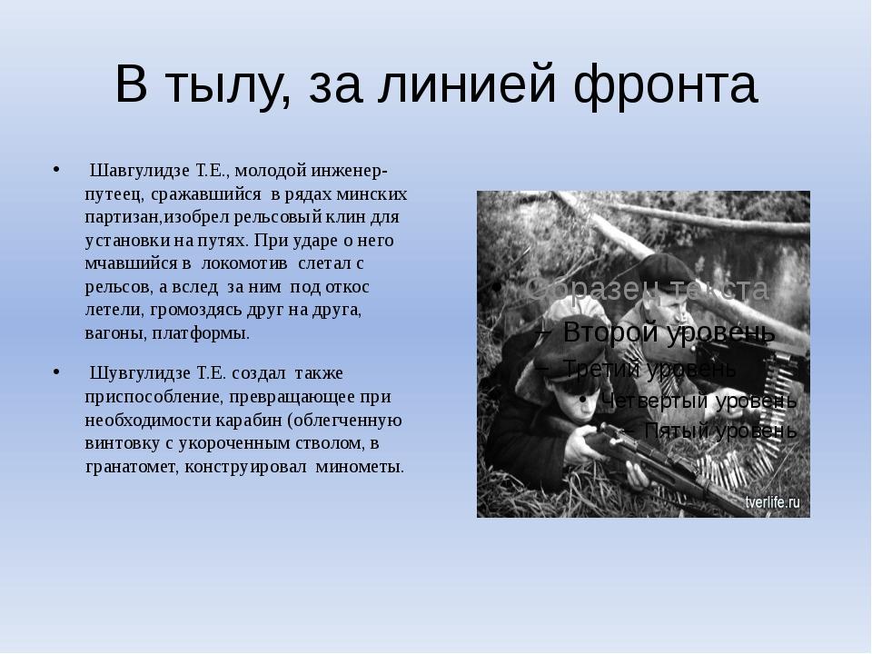 В тылу, за линией фронта Шавгулидзе Т.Е., молодой инженер-путеец, сражавшийся...