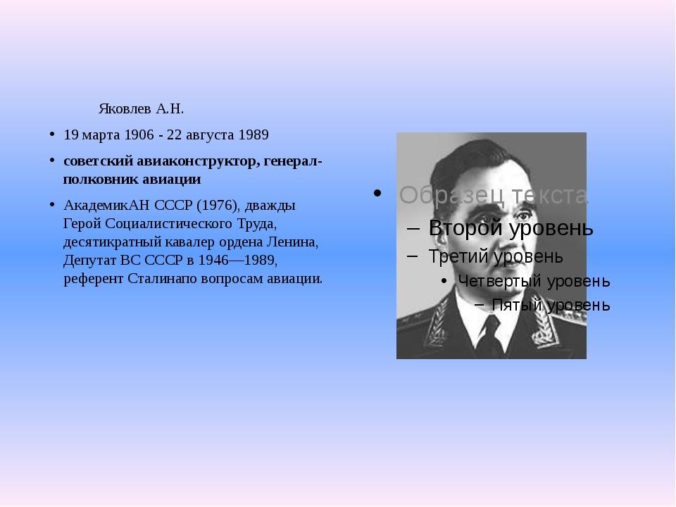 Яковлев А.Н. 19 марта 1906 - 22 августа 1989 советский авиаконструктор, гене...