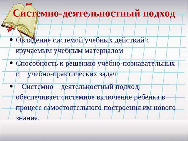 Системно-деятельностный подход Овладение системой учебных действий с изучаемы...