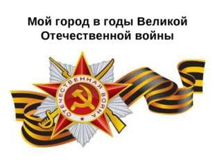 Мой город в годы Великой Отечественной войны