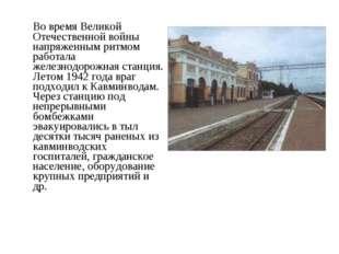 Во время Великой Отечественной войны напряженным ритмом работала железнодоро