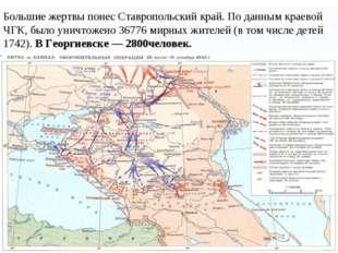 Большие жертвы понес Ставропольский край. По данным краевой ЧГК, было уничтож
