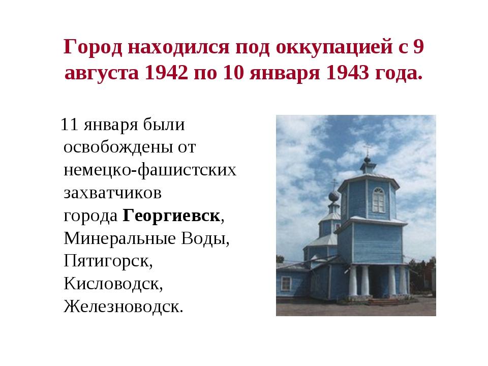 11 января были освобождены от немецко-фашистских захватчиков городаГеоргиев...