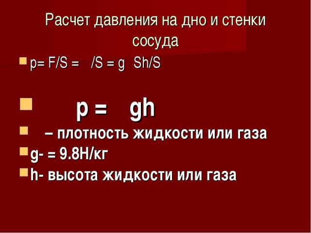 Расчет давления на дно и стенки сосуда р= F/S = Ρ/S = gρSh/S р = ρgh ρ – плот...