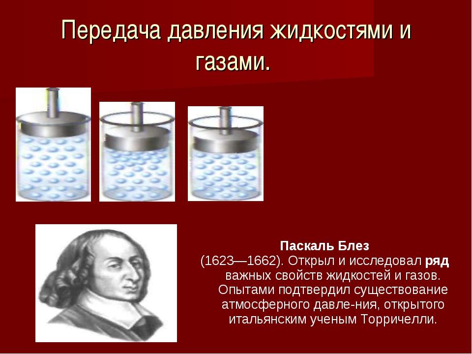 Передача давления жидкостями и газами. Паскаль Блез (1623—1662). Открыл и исс...