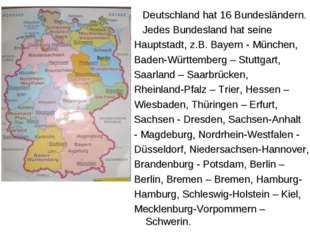 Deutschland hat 16 Bundesländern. Jedes Bundesland hat seine Hauptstadt, z.B