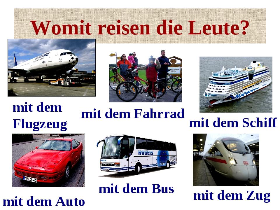 Womit reisen die Leute? mit dem Bus mit dem Auto mit dem Flugzeug mit dem Zug...