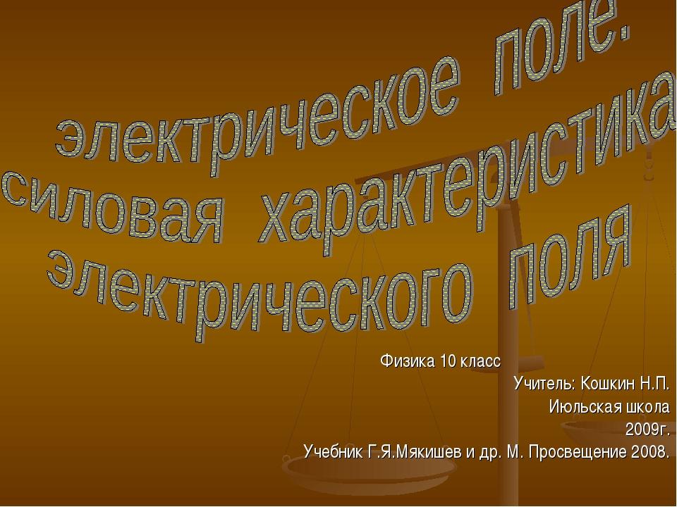 Физика 10 класс Учитель: Кошкин Н.П. Июльская школа 2009г. Учебник Г.Я.Мякише...