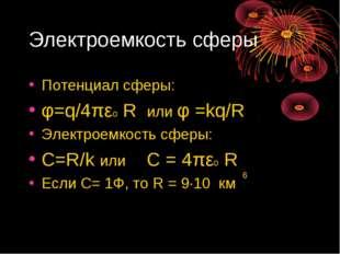 Электроемкость сферы Потенциал сферы: φ=q/4πεо R или φ =kq/R Электроемкость с