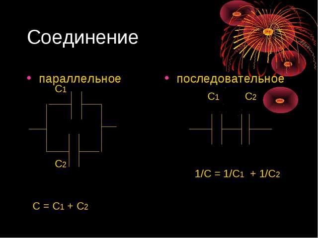 Соединение параллельное последовательное С1 С2 С = С1 + С2 С1 С2 1/С = 1/С1 +...