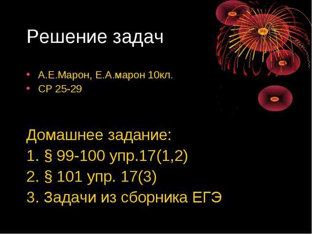 Решение задач А.Е.Марон, Е.А.марон 10кл. СР 25-29 Домашнее задание: 1. § 99-1...