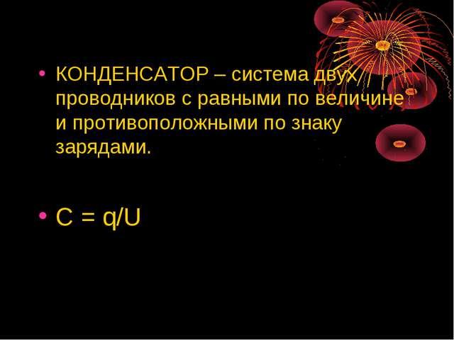 КОНДЕНСАТОР – система двух проводников с равными по величине и противоположн...