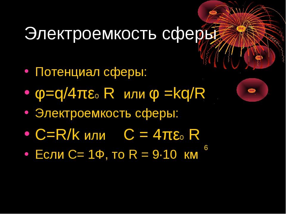 Электроемкость сферы Потенциал сферы: φ=q/4πεо R или φ =kq/R Электроемкость с...