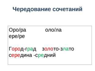 Чередование сочетаний Оро/ра оло/ла ере/ре Город-град золото-злато середина -