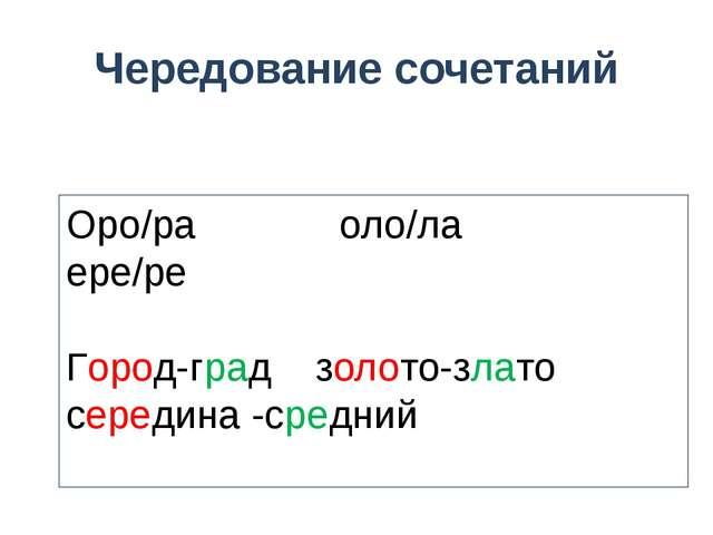 Чередование сочетаний Оро/ра оло/ла ере/ре Город-град золото-злато середина -...