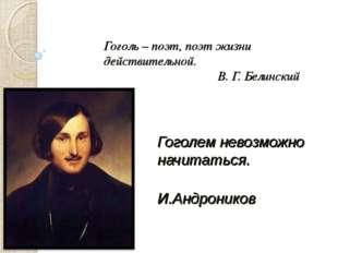 Гоголь – поэт, поэт жизни действительной.  В. Г. Белинский Гоголем невозмо