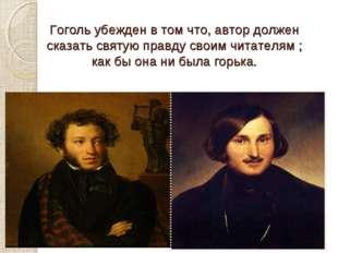 Гоголь убежден в том что, автор должен сказать святую правду своим читателям