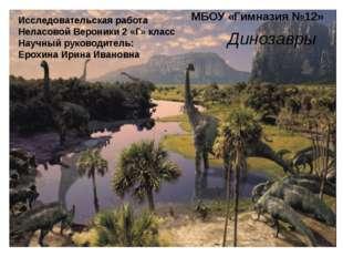Динозавры МБОУ «Гимназия №12» Исследовательская работа Неласовой Вероники 2 «