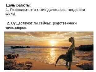 Цель работы: 1. Рассказать кто такие динозавры, когда они жили. 2. Существуют