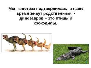 Моя гипотеза подтвердилась, в наше время живут родственники - динозавров – эт