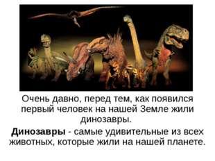 Очень давно, перед тем, как появился первый человек на нашей Земле жили диноз