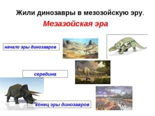 Жили динозавры в мезозойскую эру. начало эры динозавров середина конец эры ди